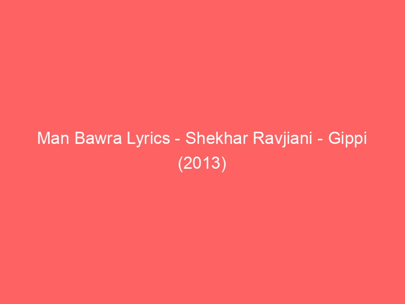 Man Bawra Lyrics Shekhar Ravjiani Gippi (2013)
